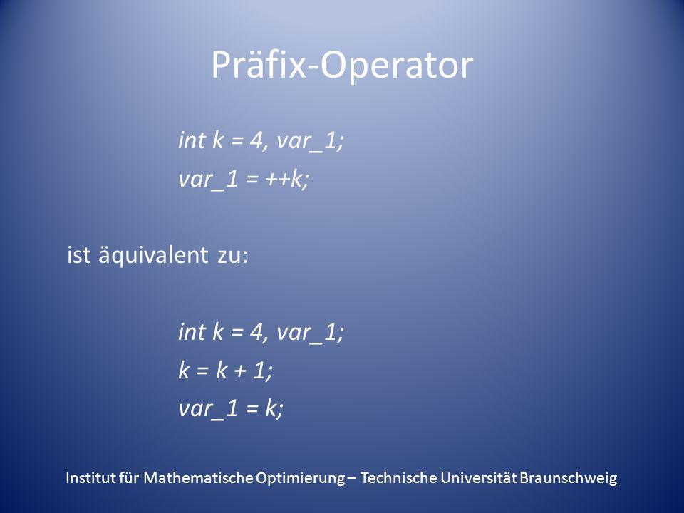 Präfix-Operator int k = 4, var_1; var_1 = ++k; ist äquivalent zu: int k = 4, var_1; k = k + 1; var_1 = k; Institut für Mathematische Optimierung – Tec