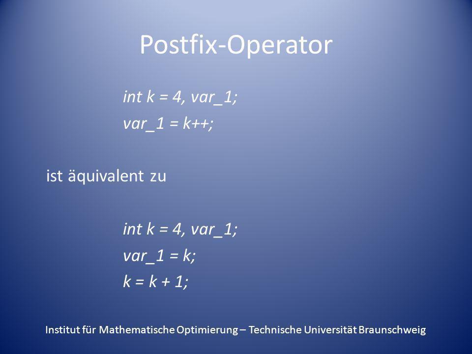 Postfix-Operator int k = 4, var_1; var_1 = k++; ist äquivalent zu int k = 4, var_1; var_1 = k; k = k + 1; Institut für Mathematische Optimierung – Tec