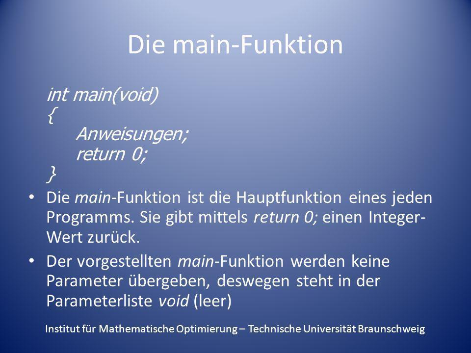 Die main-Funktion int main(void) { Anweisungen; return 0; } Die main-Funktion ist die Hauptfunktion eines jeden Programms. Sie gibt mittels return 0;