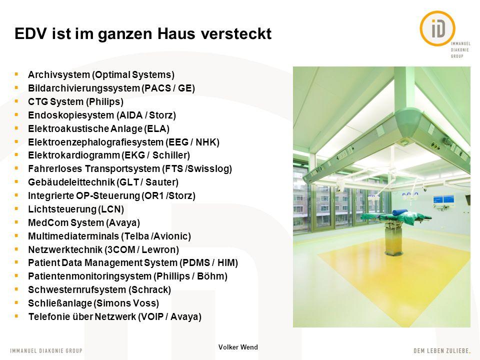 Volker Wend EDV ist im ganzen Haus versteckt Archivsystem (Optimal Systems) Bildarchivierungssystem (PACS / GE) CTG System (Philips) Endoskopiesystem (AIDA / Storz) Elektroakustische Anlage (ELA) Elektroenzephalografiesystem (EEG / NHK) Elektrokardiogramm (EKG / Schiller) Fahrerloses Transportsystem (FTS /Swisslog) Gebäudeleittechnik (GLT / Sauter) Integrierte OP-Steuerung (OR1 /Storz) Lichtsteuerung (LCN) MedCom System (Avaya) Multimediaterminals (Telba /Avionic) Netzwerktechnik (3COM / Lewron) Patient Data Management System (PDMS / HIM) Patientenmonitoringsystem (Phillips / Böhm) Schwesternrufsystem (Schrack) Schließanlage (Simons Voss) Telefonie über Netzwerk (VOIP / Avaya)
