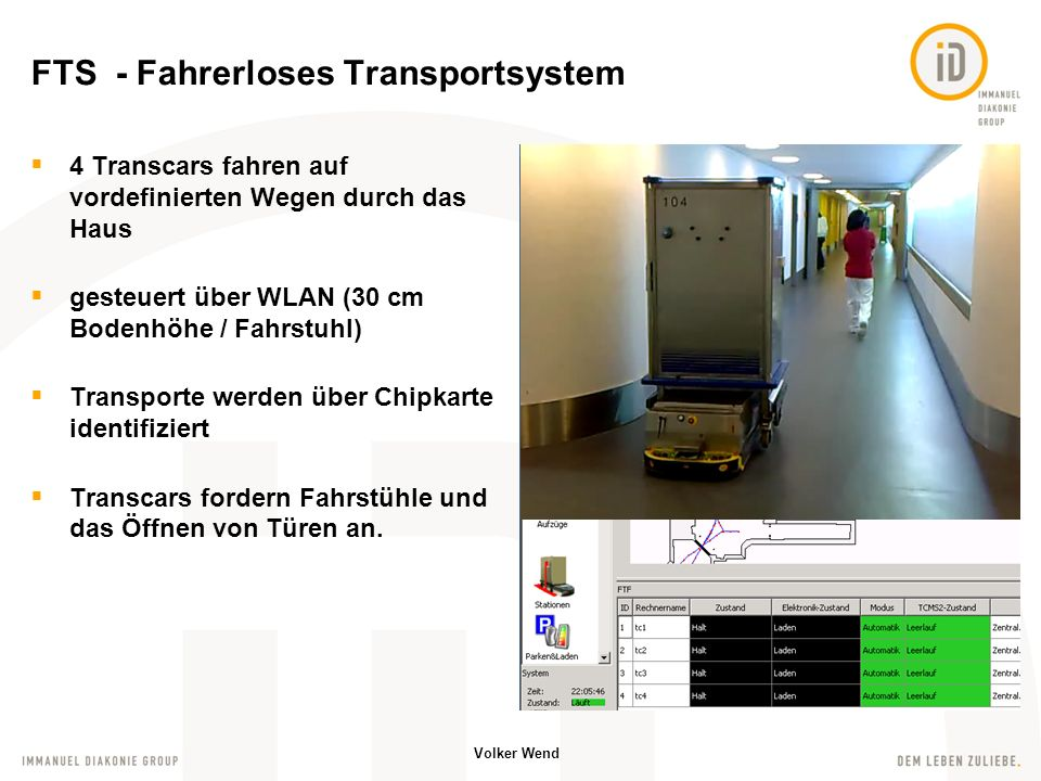 Volker Wend 4 Transcars fahren auf vordefinierten Wegen durch das Haus gesteuert über WLAN (30 cm Bodenhöhe / Fahrstuhl) Transporte werden über Chipkarte identifiziert Transcars fordern Fahrstühle und das Öffnen von Türen an.
