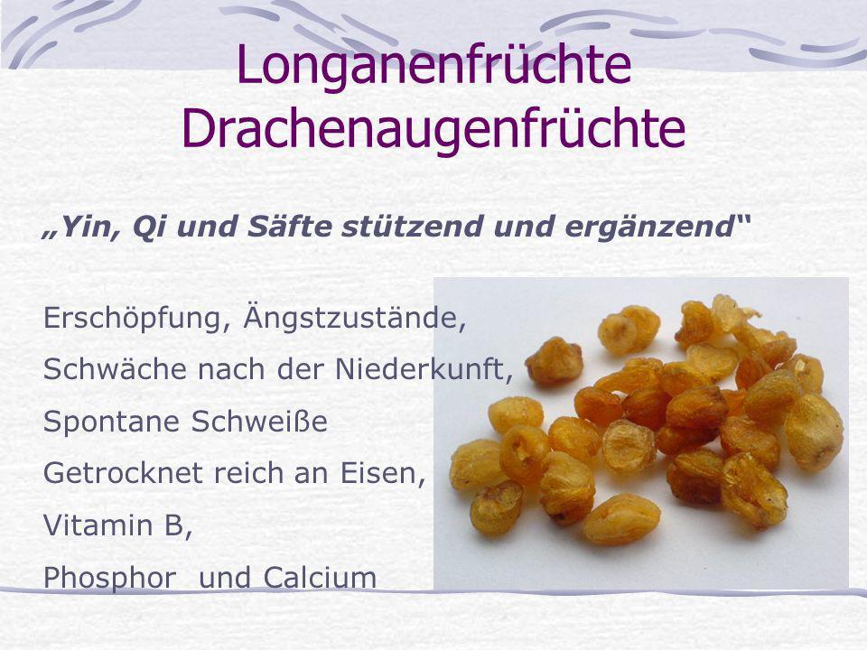 Longanenfrüchte Drachenaugenfrüchte Yin, Qi und Säfte stützend und ergänzend Erschöpfung, Ängstzustände, Schwäche nach der Niederkunft, Spontane Schwe