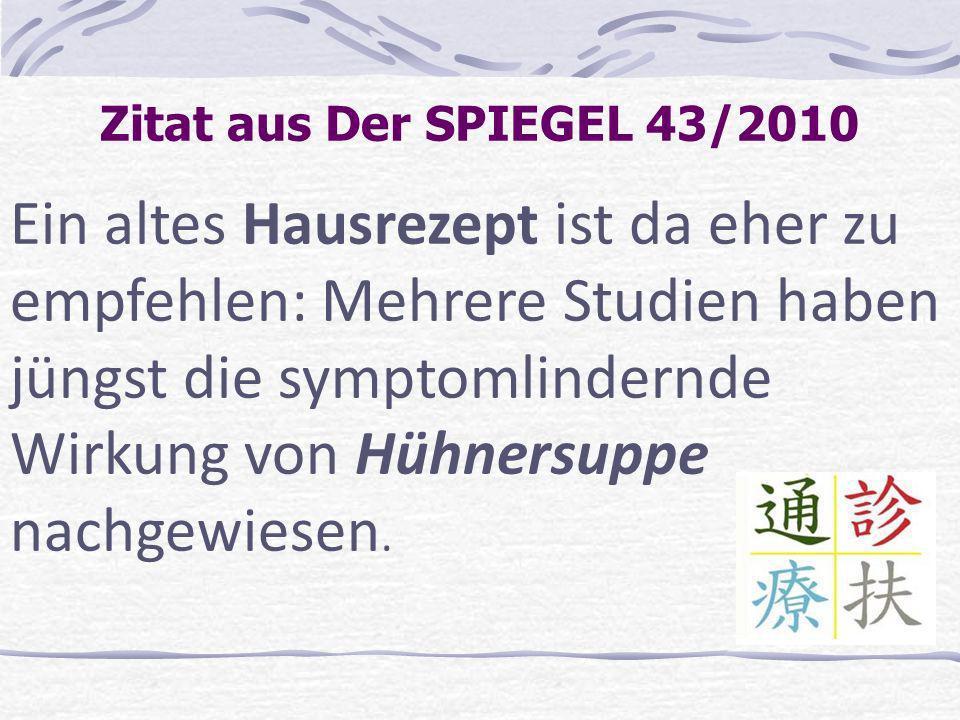 Zitat aus Der SPIEGEL 43/2010 Ein altes Hausrezept ist da eher zu empfehlen: Mehrere Studien haben jüngst die symptomlindernde Wirkung von Hühnersuppe