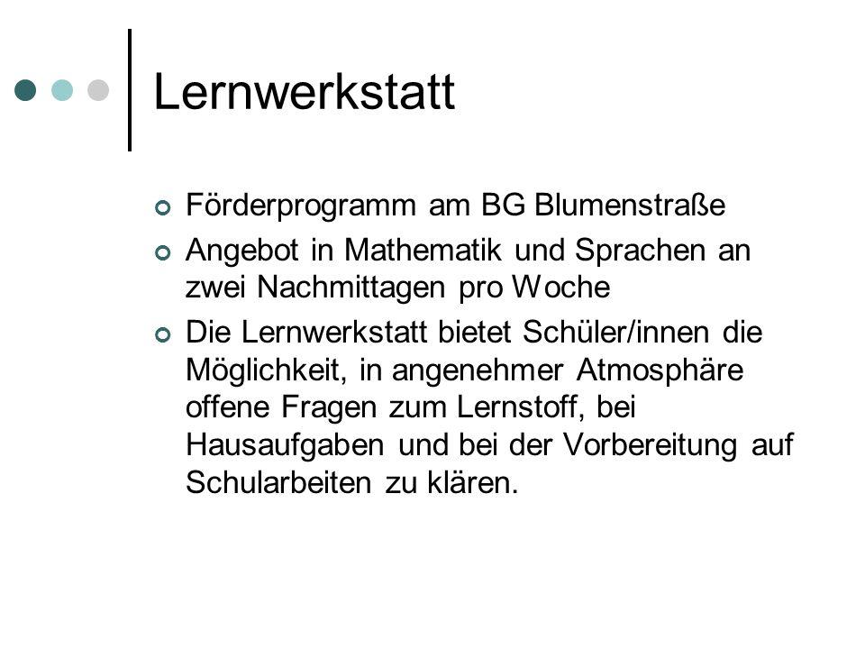 Lernwerkstatt Förderprogramm am BG Blumenstraße Angebot in Mathematik und Sprachen an zwei Nachmittagen pro Woche Die Lernwerkstatt bietet Schüler/inn