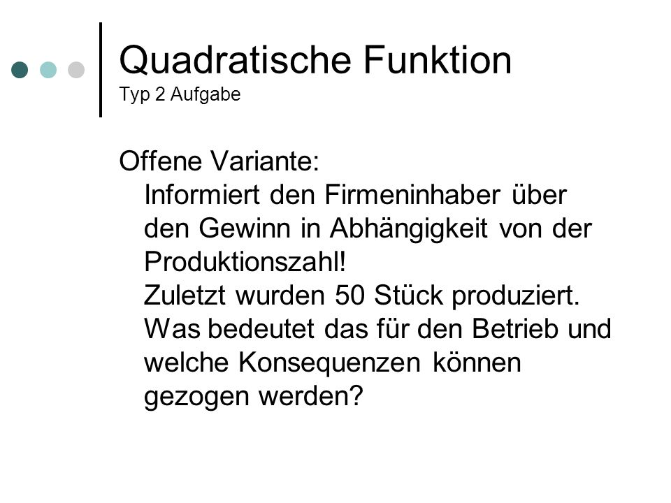 Quadratische Funktion Typ 2 Aufgabe Offene Variante: Informiert den Firmeninhaber über den Gewinn in Abhängigkeit von der Produktionszahl! Zuletzt wur