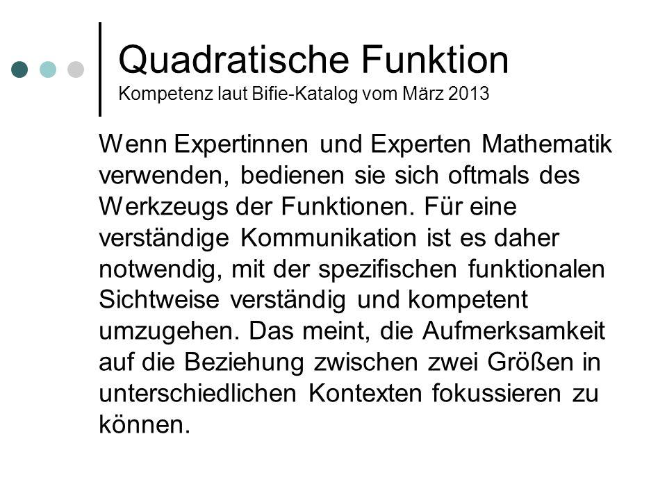 Quadratische Funktion Kompetenz laut Bifie-Katalog vom März 2013 Wenn Expertinnen und Experten Mathematik verwenden, bedienen sie sich oftmals des Wer