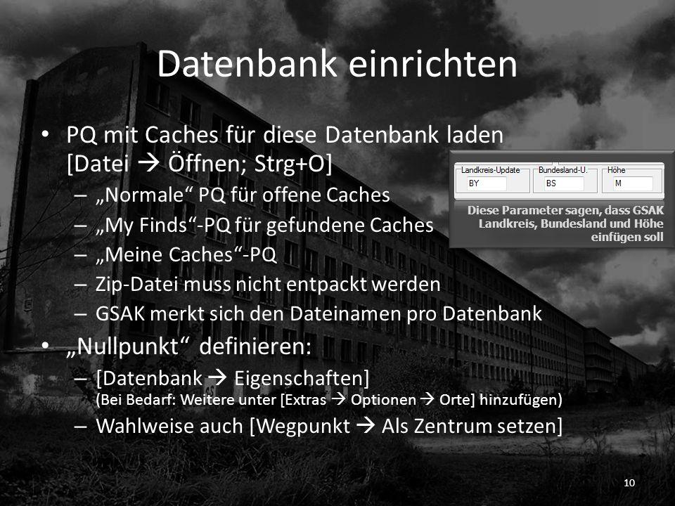 Datenbank einrichten PQ mit Caches für diese Datenbank laden [Datei Öffnen; Strg+O] – Normale PQ für offene Caches – My Finds-PQ für gefundene Caches – Meine Caches-PQ – Zip-Datei muss nicht entpackt werden – GSAK merkt sich den Dateinamen pro Datenbank Nullpunkt definieren: – [Datenbank Eigenschaften] (Bei Bedarf: Weitere unter [Extras Optionen Orte] hinzufügen) – Wahlweise auch [Wegpunkt Als Zentrum setzen] 10 Diese Parameter sagen, dass GSAK Landkreis, Bundesland und Höhe einfügen soll