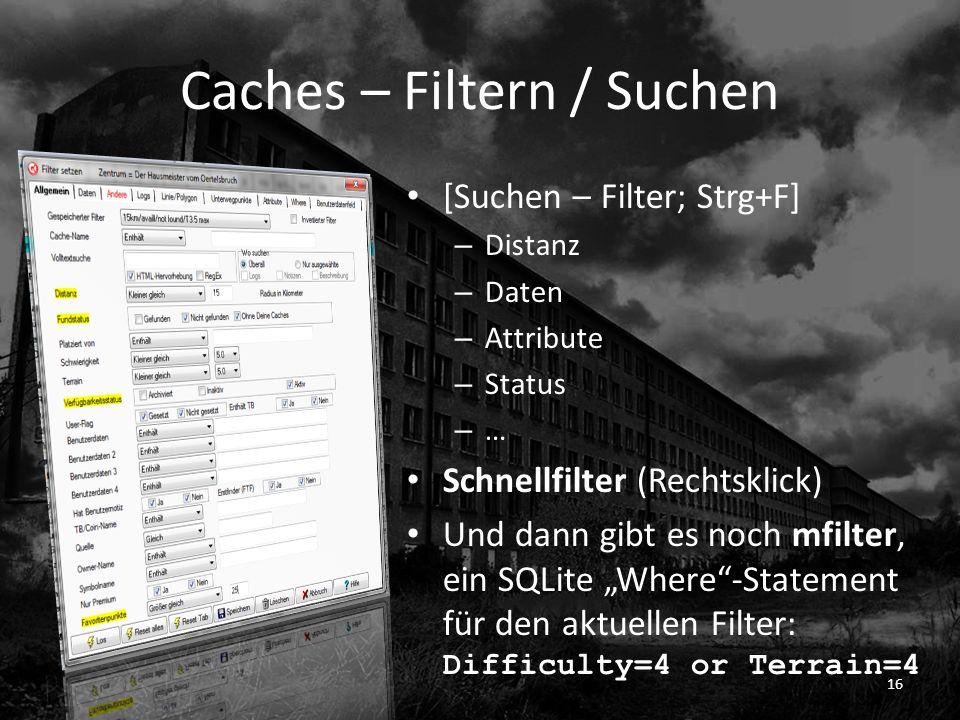 Caches – Filtern / Suchen [Suchen – Filter; Strg+F] – Distanz – Daten – Attribute – Status – … Schnellfilter (Rechtsklick) Und dann gibt es noch mfilter, ein SQLite Where-Statement für den aktuellen Filter: Difficulty=4 or Terrain=4 16