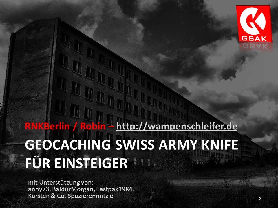 GEOCACHING SWISS ARMY KNIFE FÜR EINSTEIGER RNKBerlin / Robin – http://wampenschleifer.dehttp://wampenschleifer.de 2 mit Unterstützung von: anny73, BaldurMorgan, Eastpak1984, Karsten & Co, Spazierenmitziel