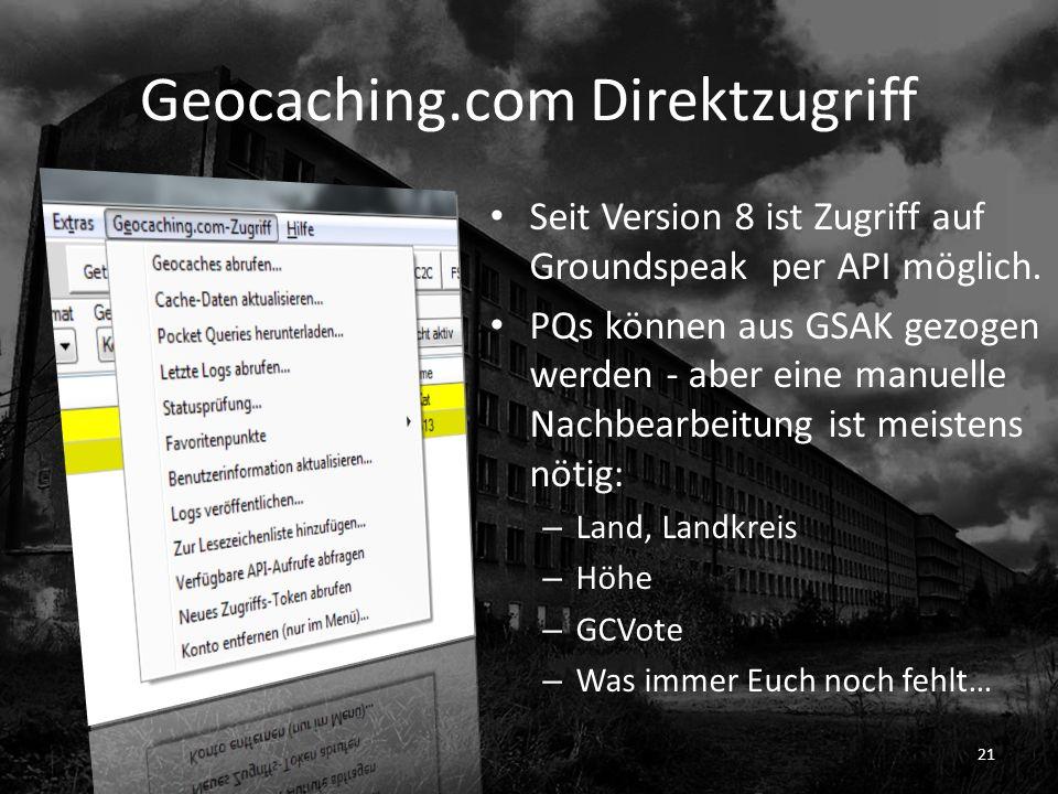 Geocaching.com Direktzugriff Seit Version 8 ist Zugriff auf Groundspeak per API möglich. PQs können aus GSAK gezogen werden - aber eine manuelle Nachb