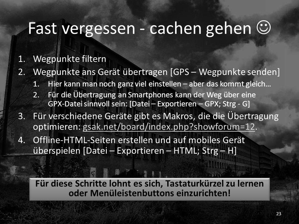 Fast vergessen - cachen gehen 1.Wegpunkte filtern 2.Wegpunkte ans Gerät übertragen [GPS – Wegpunkte senden] 1.Hier kann man noch ganz viel einstellen – aber das kommt gleich… 2.Für die Übertragung an Smartphones kann der Weg über eine GPX-Datei sinnvoll sein: [Datei – Exportieren – GPX; Strg - G] 3.Für verschiedene Geräte gibt es Makros, die die Übertragung optimieren: gsak.net/board/index.php?showforum=12.gsak.net/board/index.php?showforum=12 4.Offline-HTML-Seiten erstellen und auf mobiles Gerät überspielen [Datei – Exportieren – HTML; Strg – H] 23 Für diese Schritte lohnt es sich, Tastaturkürzel zu lernen oder Menüleistenbuttons einzurichten!