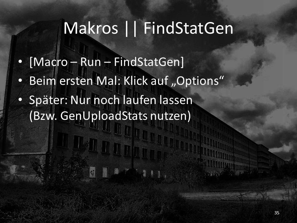 Makros || FindStatGen [Macro – Run – FindStatGen] Beim ersten Mal: Klick auf Options Später: Nur noch laufen lassen (Bzw. GenUploadStats nutzen) 35