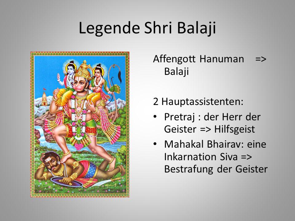 Legende Shri Balaji Affengott Hanuman => Balaji 2 Hauptassistenten: Pretraj : der Herr der Geister => Hilfsgeist Mahakal Bhairav: eine Inkarnation Siv