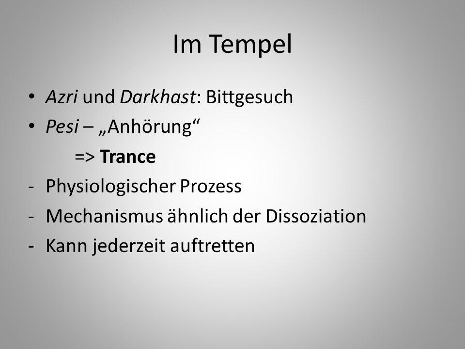 Im Tempel Azri und Darkhast: Bittgesuch Pesi – Anhörung => Trance -Physiologischer Prozess -Mechanismus ähnlich der Dissoziation -Kann jederzeit auftr