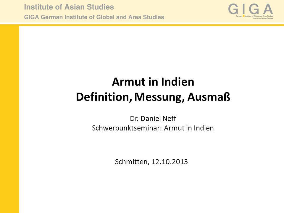 Armut in Indien Definition, Messung, Ausmaß Dr. Daniel Neff Schwerpunktseminar: Armut in Indien Schmitten, 12.10.2013