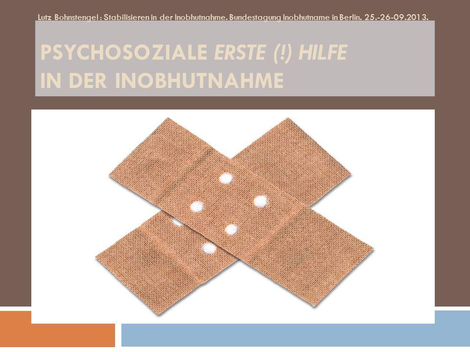 PSYCHOSOZIALE ERSTE (!) HILFE IN DER INOBHUTNAHME Lutz Bohnstengel : Stabilisieren in der Inobhutnahme. Bundestagung Inobhutname in Berlin. 25.-26-09.