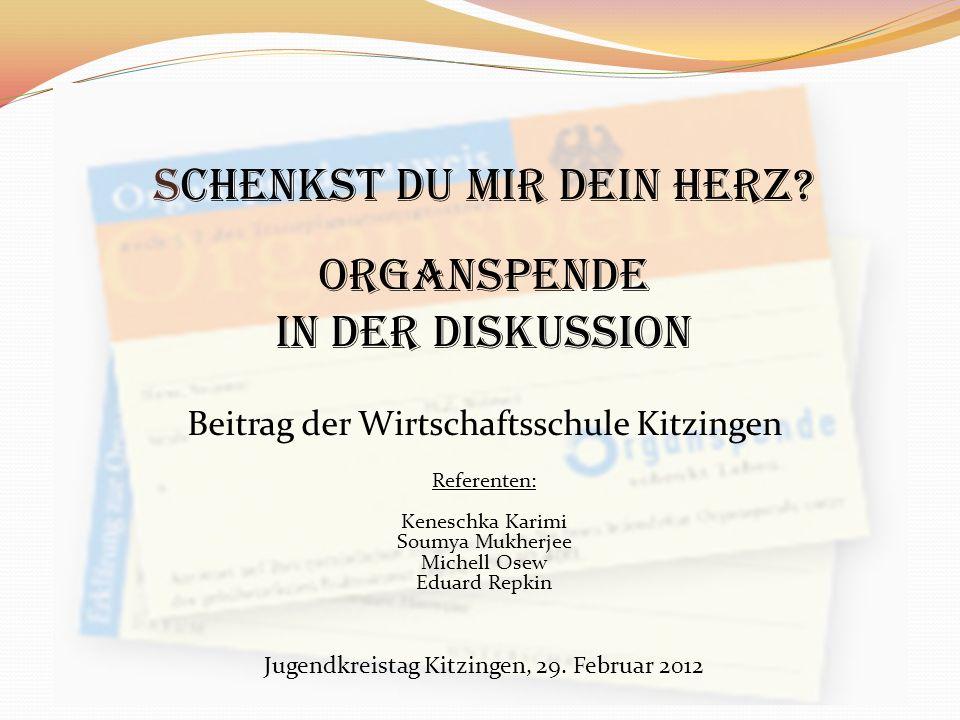 Schenkst du mir dein Herz? Organspende in der Diskussion Beitrag der Wirtschaftsschule Kitzingen Referenten: Keneschka Karimi Soumya Mukherjee Michell
