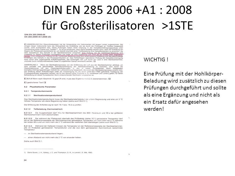 DIN EN 285 2006 +A1 : 2008 für Großsterilisatoren >1STE WICHTIG ! Eine Prüfung mit der Hohlkörper- Beladung wird zusätzlich zu diesen Prüfungen durchg