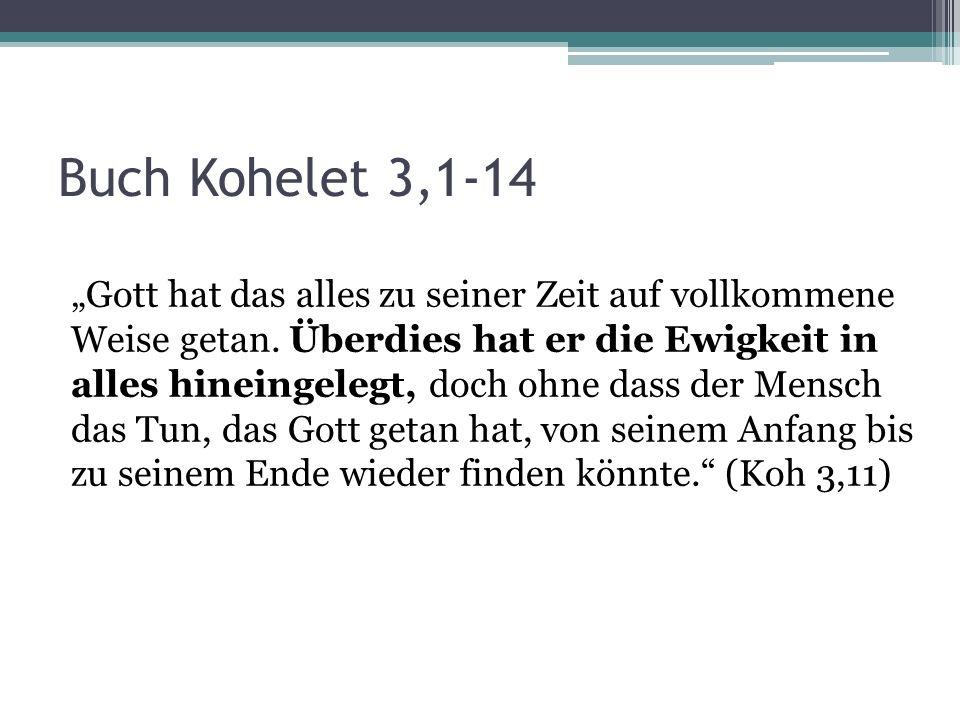 Buch Kohelet 3,1-14 Gott hat das alles zu seiner Zeit auf vollkommene Weise getan. Überdies hat er die Ewigkeit in alles hineingelegt, doch ohne dass