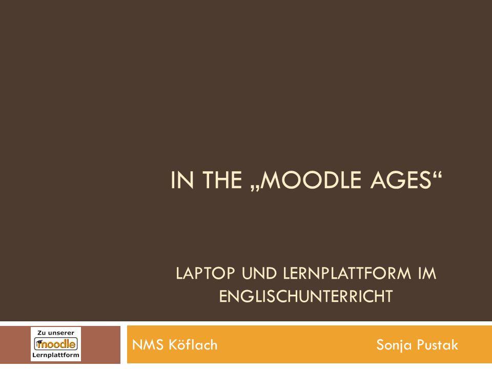 IN THE MOODLE AGES LAPTOP UND LERNPLATTFORM IM ENGLISCHUNTERRICHT NMS Köflach Sonja Pustak