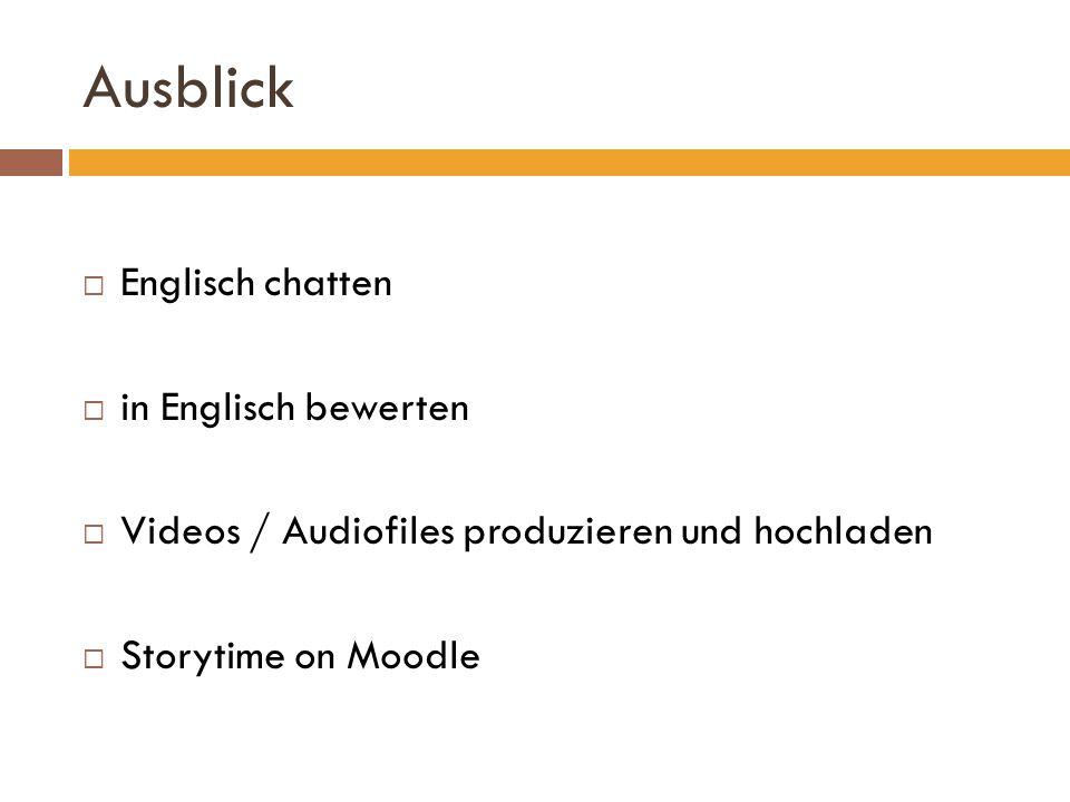 Ausblick Englisch chatten in Englisch bewerten Videos / Audiofiles produzieren und hochladen Storytime on Moodle