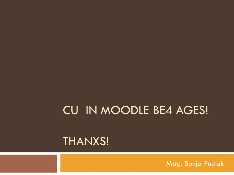 CU IN MOODLE BE4 AGES! THANXS! Mag. Sonja Pustak