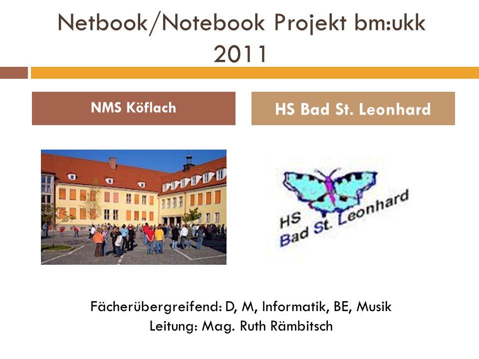 Netbook/Notebook Projekt bm:ukk 2011 NMS Köflach HS Bad St. Leonhard Fächerübergreifend: D, M, Informatik, BE, Musik Leitung: Mag. Ruth Rämbitsch