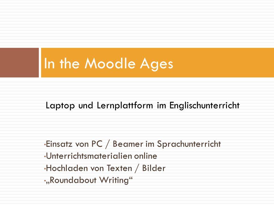 Einsatz von PC / Beamer im Sprachunterricht Unterrichtsmaterialien online Hochladen von Texten / Bilder Roundabout Writing In the Moodle Ages Laptop u