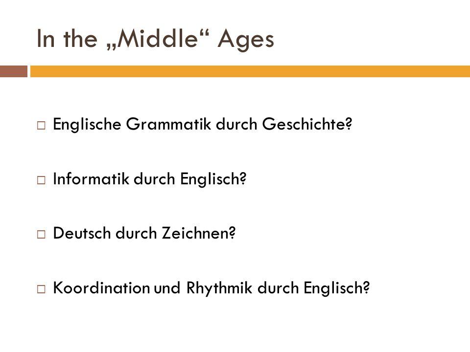 In the Middle Ages Englische Grammatik durch Geschichte? Informatik durch Englisch? Deutsch durch Zeichnen? Koordination und Rhythmik durch Englisch?
