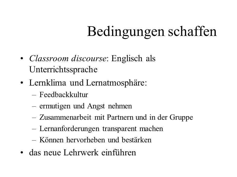 Bedingungen schaffen Classroom discourse: Englisch als Unterrichtssprache Lernklima und Lernatmosphäre: –Feedbackkultur –ermutigen und Angst nehmen –Z