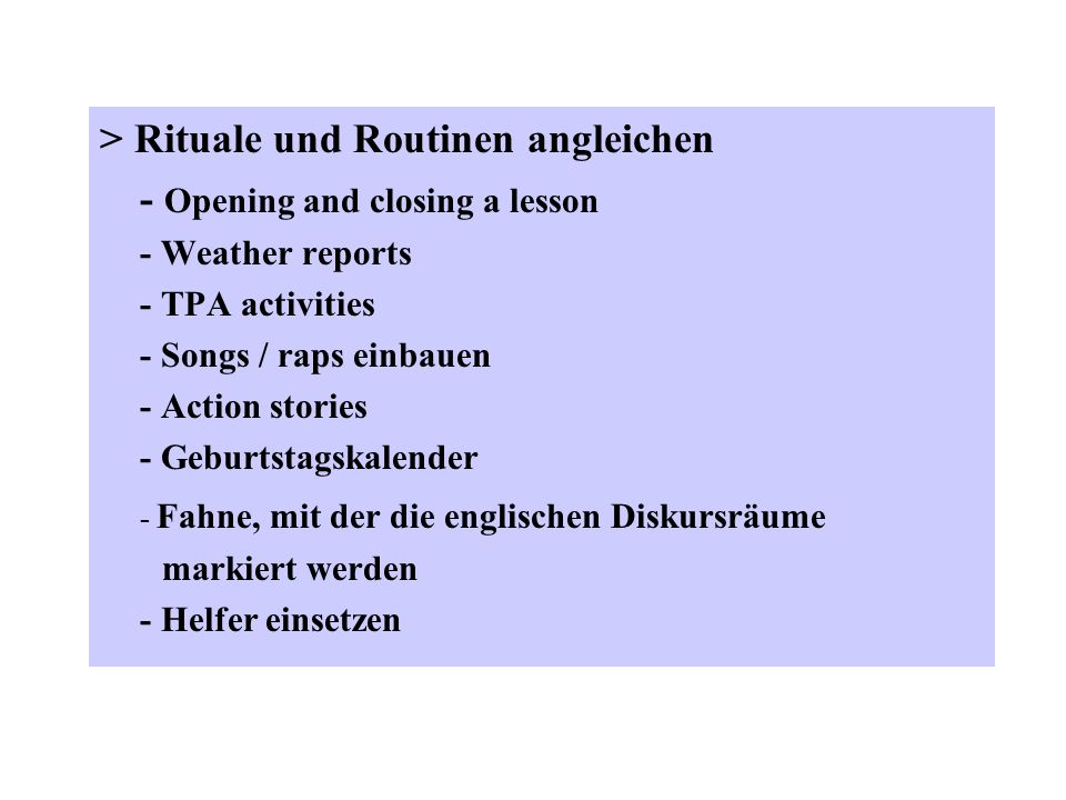 > Rituale und Routinen angleichen - Opening and closing a lesson - Weather reports - TPA activities - Songs / raps einbauen - Action stories - Geburts