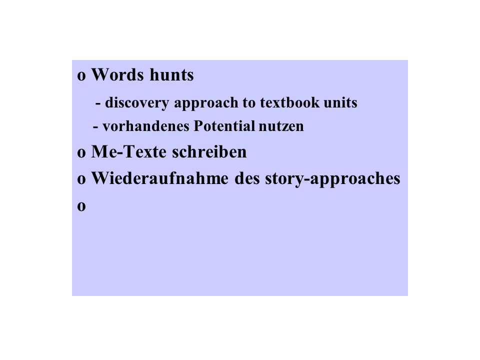 o Words hunts - discovery approach to textbook units - vorhandenes Potential nutzen o Me-Texte schreiben o Wiederaufnahme des story-approaches o
