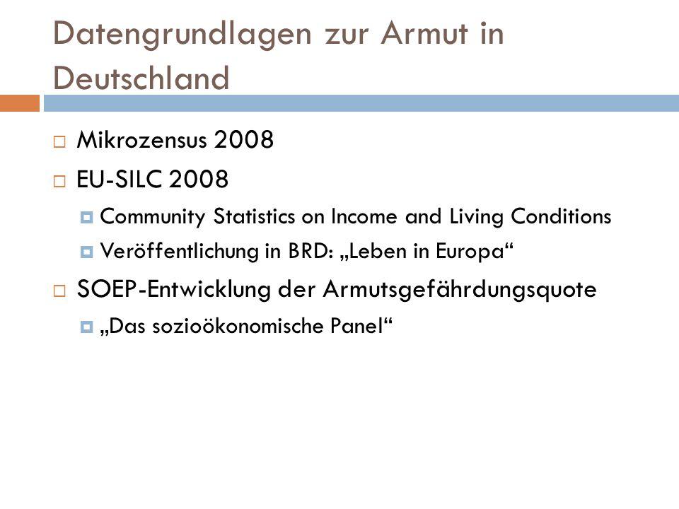 Datengrundlagen zur Armut in Deutschland Mikrozensus 2008 EU-SILC 2008 Community Statistics on Income and Living Conditions Veröffentlichung in BRD: Leben in Europa SOEP-Entwicklung der Armutsgefährdungsquote Das sozioökonomische Panel