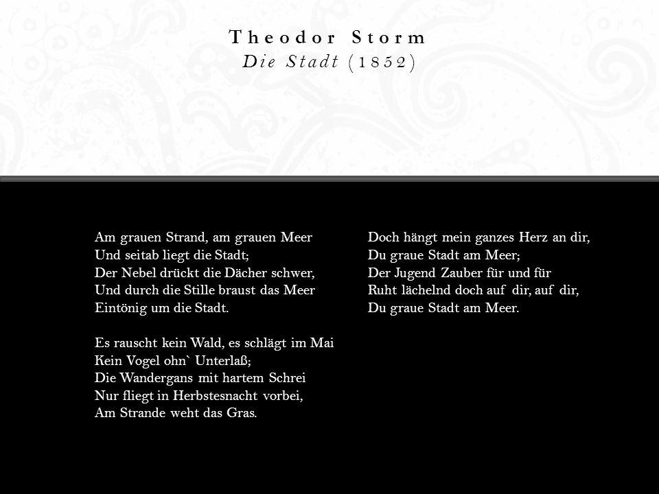 Theodor Storm Die Stadt (1852) Am grauen Strand, am grauen Meer Und seitab liegt die Stadt; Der Nebel drückt die Dächer schwer, Und durch die Stille b