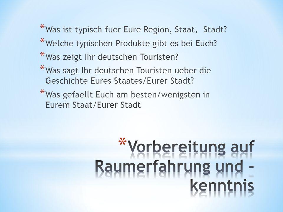 * Was ist typisch fuer Eure Region, Staat, Stadt? * Welche typischen Produkte gibt es bei Euch? * Was zeigt Ihr deutschen Touristen? * Was sagt Ihr de