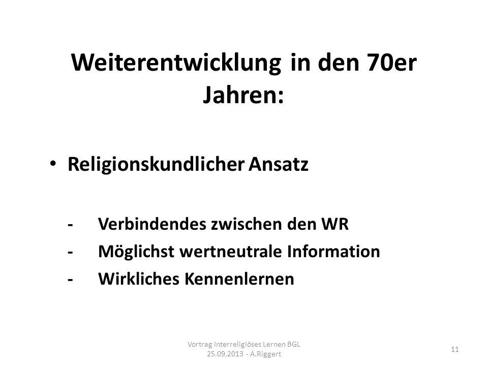 Weiterentwicklung in den 70er Jahren: Religionskundlicher Ansatz -Verbindendes zwischen den WR -Möglichst wertneutrale Information -Wirkliches Kennenlernen Vortrag Interreligiöses Lernen BGL 25.09.2013 - A.Riggert 11