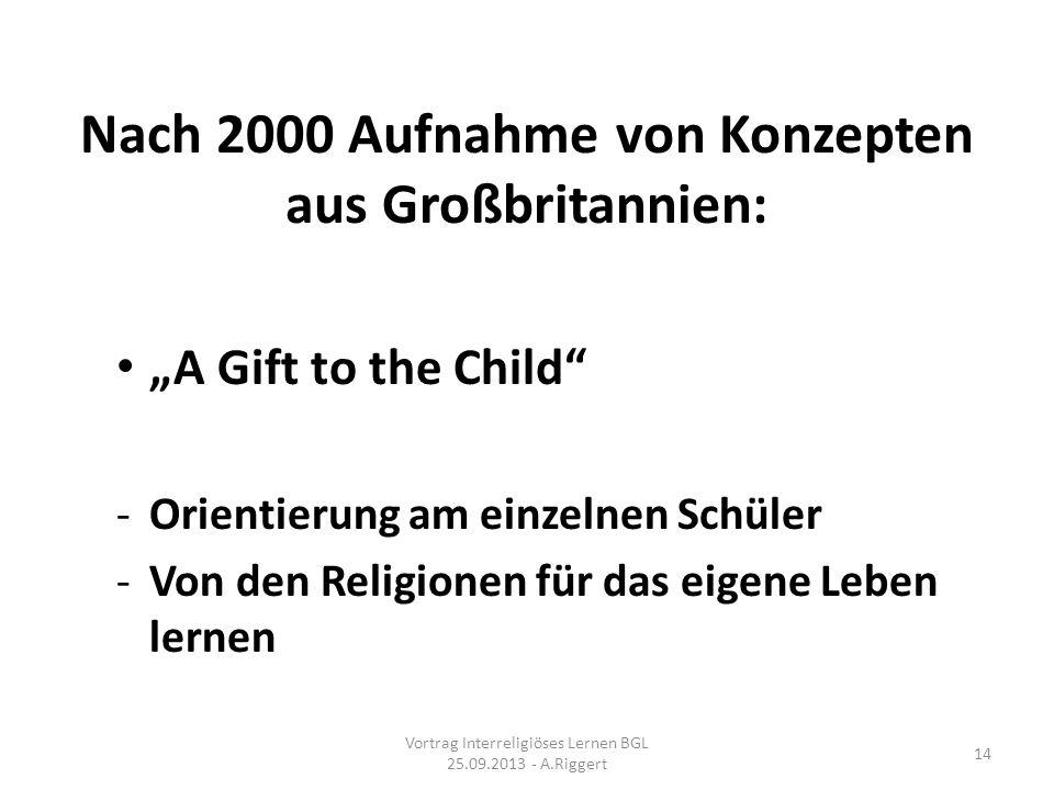 Nach 2000 Aufnahme von Konzepten aus Großbritannien: A Gift to the Child -Orientierung am einzelnen Schüler -Von den Religionen für das eigene Leben lernen Vortrag Interreligiöses Lernen BGL 25.09.2013 - A.Riggert 14