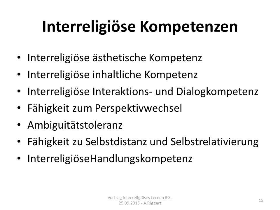 Interreligiöse Kompetenzen Interreligiöse ästhetische Kompetenz Interreligiöse inhaltliche Kompetenz Interreligiöse Interaktions- und Dialogkompetenz Fähigkeit zum Perspektivwechsel Ambiguitätstoleranz Fähigkeit zu Selbstdistanz und Selbstrelativierung InterreligiöseHandlungskompetenz Vortrag Interreligiöses Lernen BGL 25.09.2013 - A.Riggert 15