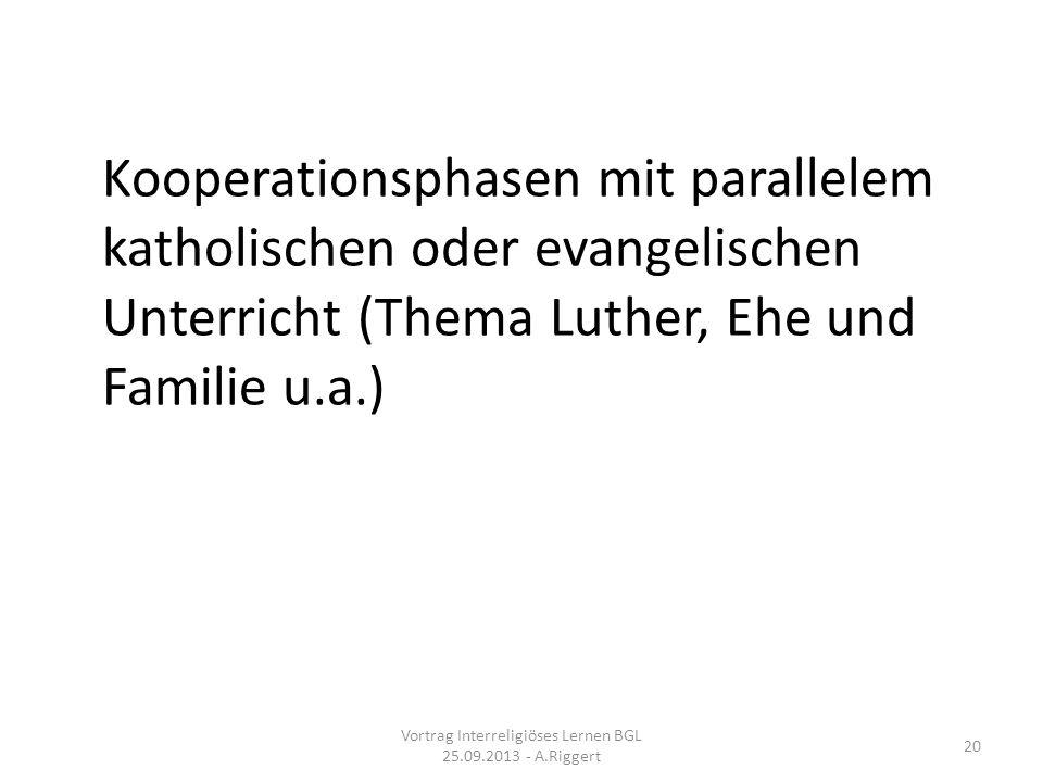 Kooperationsphasen mit parallelem katholischen oder evangelischen Unterricht (Thema Luther, Ehe und Familie u.a.) Vortrag Interreligiöses Lernen BGL 25.09.2013 - A.Riggert 20