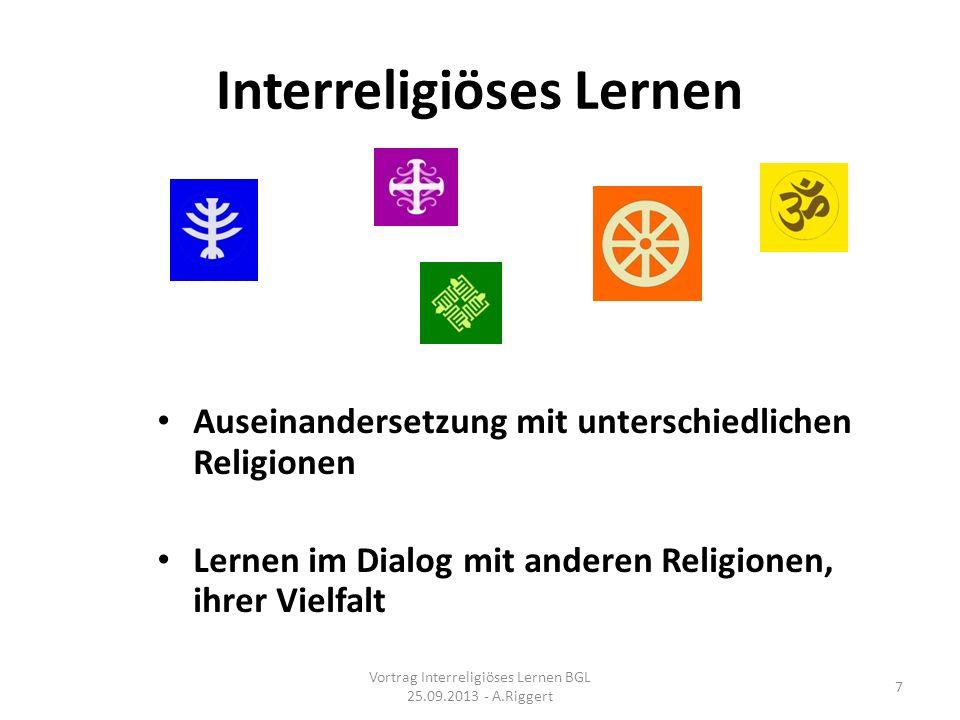 Interreligiöses Lernen Auseinandersetzung mit unterschiedlichen Religionen Lernen im Dialog mit anderen Religionen, ihrer Vielfalt Vortrag Interreligiöses Lernen BGL 25.09.2013 - A.Riggert 7