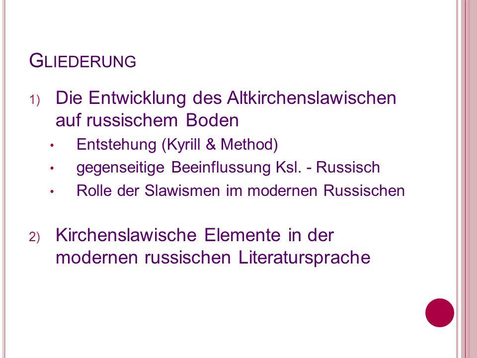 G LIEDERUNG 1) Die Entwicklung des Altkirchenslawischen auf russischem Boden Entstehung (Kyrill & Method) gegenseitige Beeinflussung Ksl. - Russisch R
