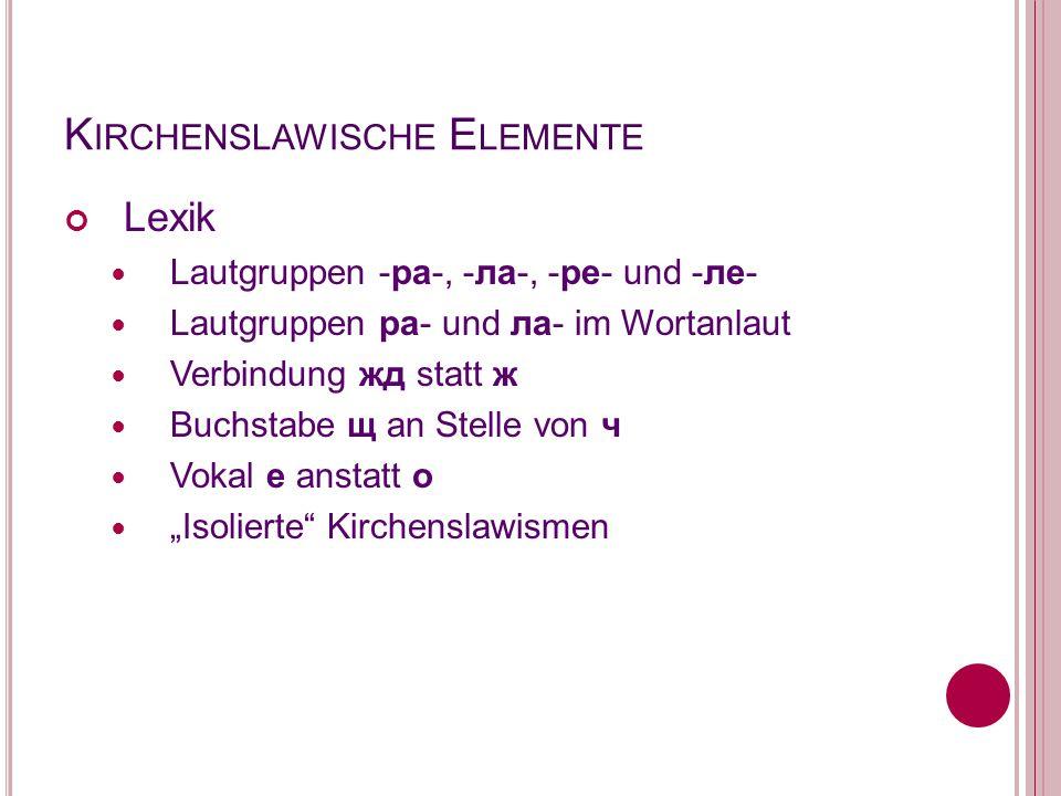K IRCHENSLAWISCHE E LEMENTE Lexik Lautgruppen -ра-, -ла-, -ре- und -ле- Lautgruppen ра- und ла- im Wortanlaut Verbindung жд statt ж Buchstabe щ an Ste