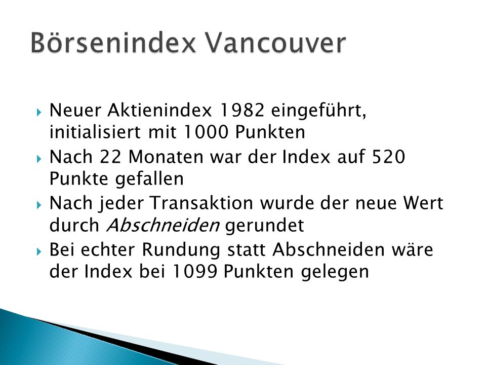 Neuer Aktienindex 1982 eingeführt, initialisiert mit 1000 Punkten Nach 22 Monaten war der Index auf 520 Punkte gefallen Nach jeder Transaktion wurde der neue Wert durch Abschneiden gerundet Bei echter Rundung statt Abschneiden wäre der Index bei 1099 Punkten gelegen