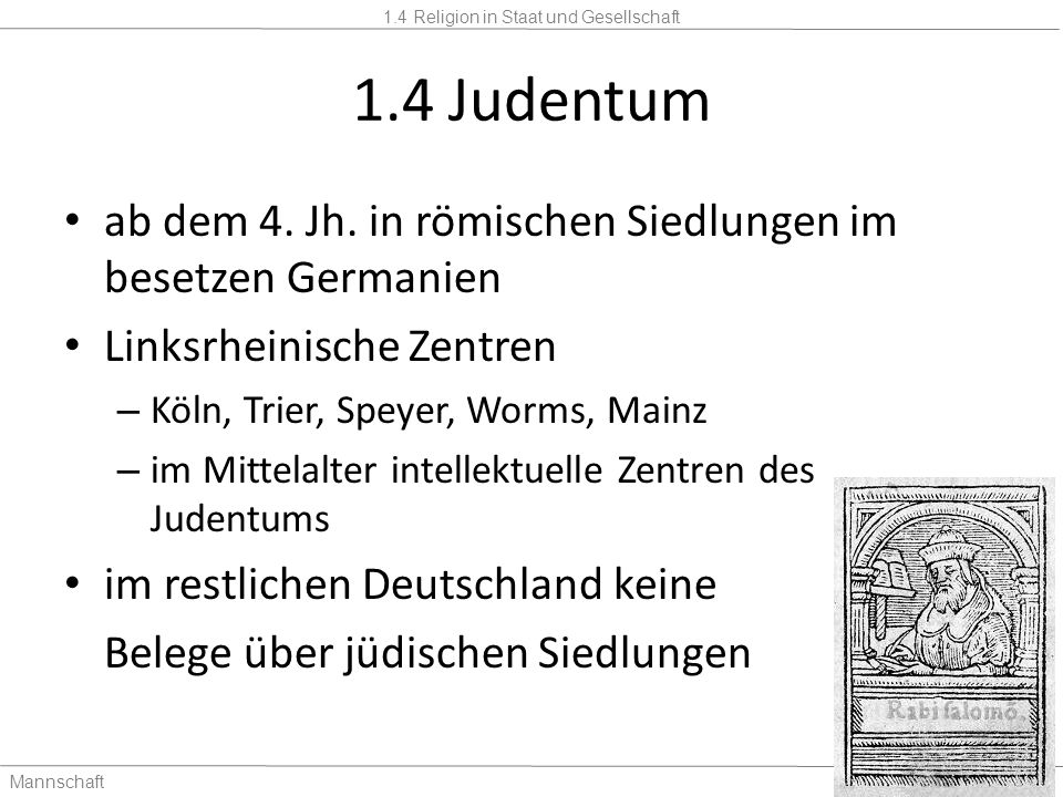 1.4 Religion in Staat und Gesellschaft Mannschaft2 Stunden 1.4 Judentum Nationalsozialismus – Ab 1939: Beginn der Massenvernichtung 15.000 Juden überlebten den Holocaust Nur 10.000 - 15.000 Juden blieben nach 1945 in Deutschland