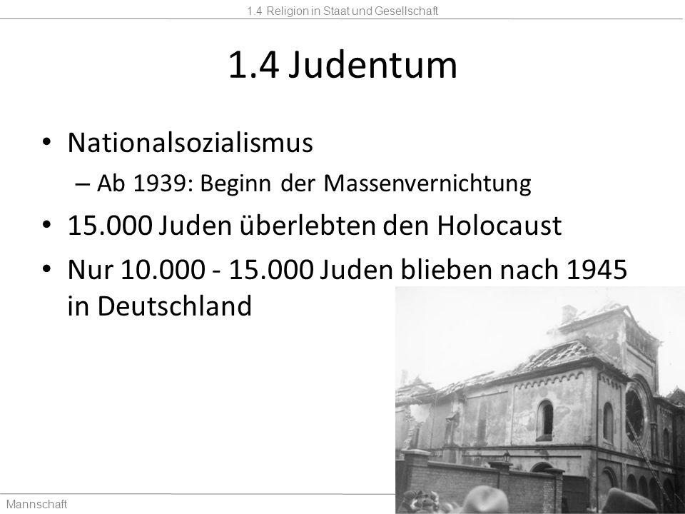 1.4 Religion in Staat und Gesellschaft Mannschaft2 Stunden 1.4 Judentum Nationalsozialismus – Ab 1939: Beginn der Massenvernichtung 15.000 Juden überl