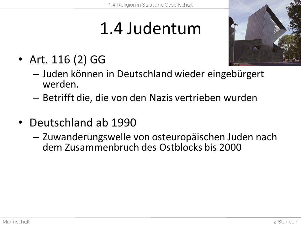 1.4 Religion in Staat und Gesellschaft Mannschaft2 Stunden 1.4 Judentum Art. 116 (2) GG – Juden können in Deutschland wieder eingebürgert werden. – Be