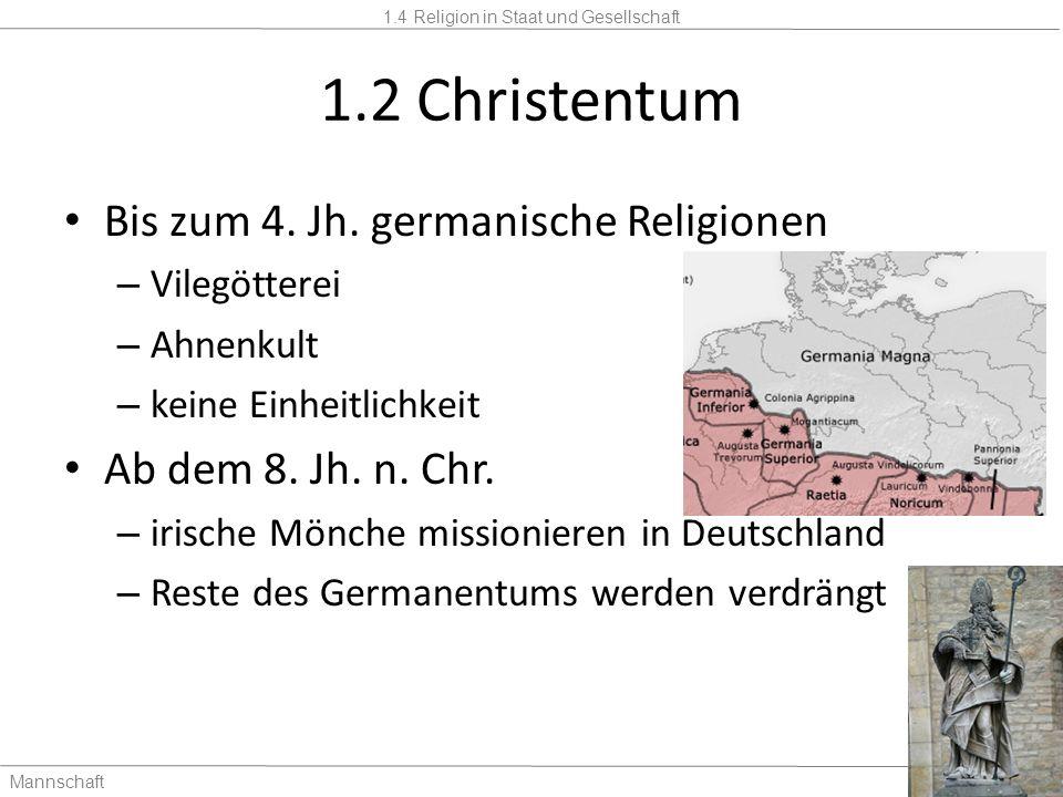 1.4 Religion in Staat und Gesellschaft Mannschaft2 Stunden 1.2 Christentum Bis zum 4. Jh. germanische Religionen – Vilegötterei – Ahnenkult – keine Ei
