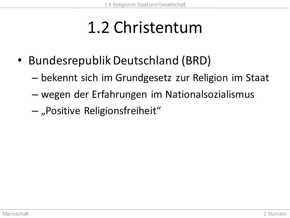 1.4 Religion in Staat und Gesellschaft Mannschaft2 Stunden 1.2 Christentum Bundesrepublik Deutschland (BRD) – bekennt sich im Grundgesetz zur Religion