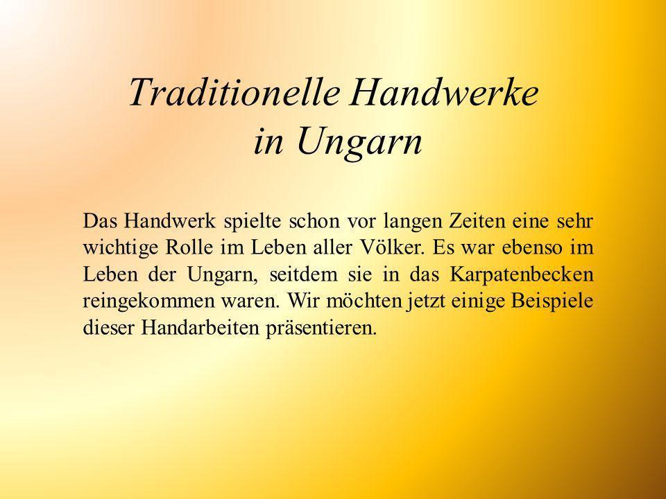 Traditionelle Handwerke in Ungarn Das Handwerk spielte schon vor langen Zeiten eine sehr wichtige Rolle im Leben aller Völker. Es war ebenso im Leben