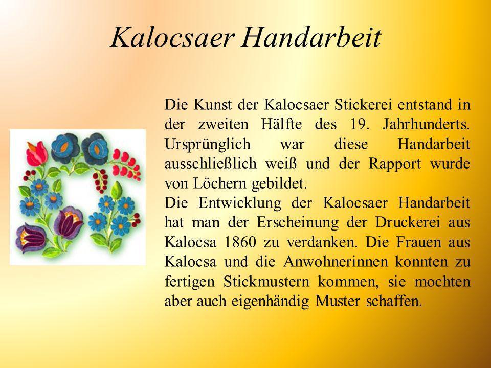 Kalocsaer Handarbeit Die Kunst der Kalocsaer Stickerei entstand in der zweiten Hälfte des 19. Jahrhunderts. Ursprünglich war diese Handarbeit ausschli